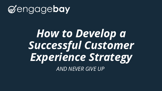 How to Develop a Successful Customer Experience Strategy