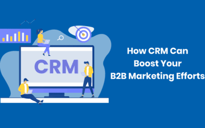 Understanding How CRM Can Boost Your B2B Marketing Efforts