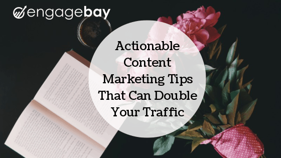 Actionable Content Marketing Tips That Can Double Your Traffic